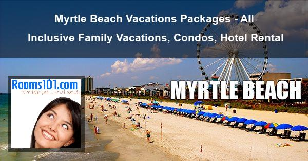 Myrtle Beach Vacations Packages - All Inclusive Family Vacations, Condos, Hotel Rental