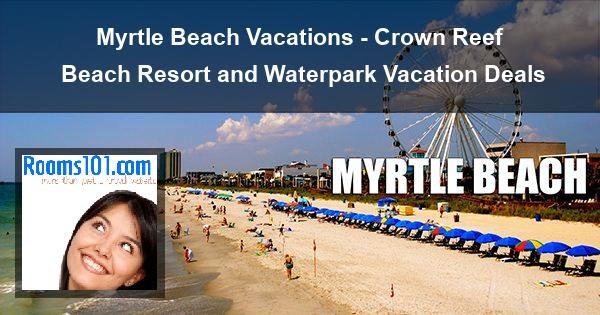 Myrtle Beach Vacations - Crown Reef Beach Resort and Waterpark Vacation Deals