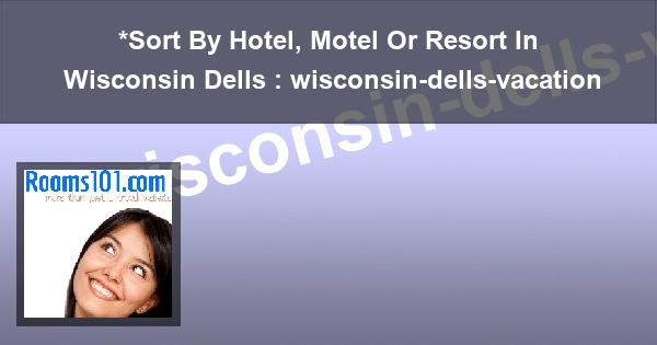 *Sort By Hotel, Motel Or Resort In Wisconsin Dells