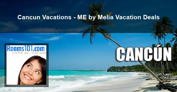 Cancun Vacations - ME by Melia Vacation Deals