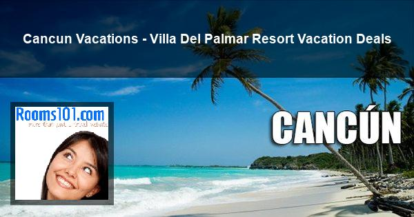 Cancun Vacations - Villa Del Palmar Resort Vacation Deals