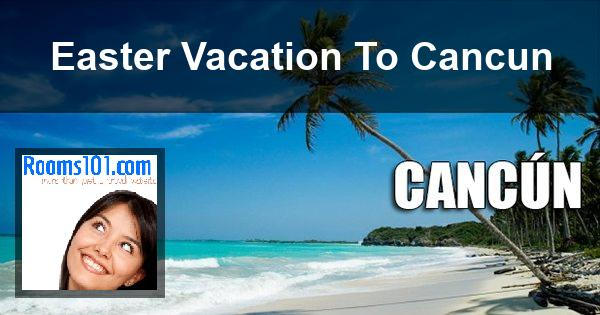 Easter Vacation To Cancun