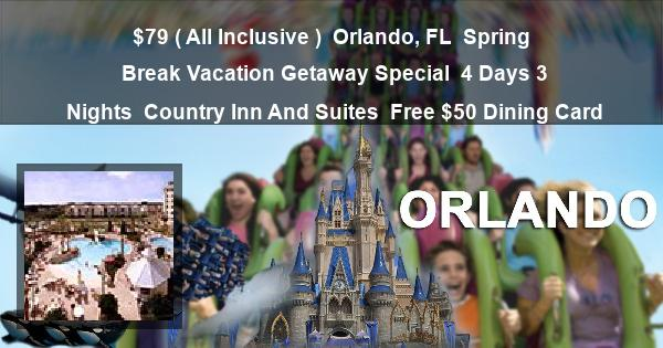 $79 ( All Inclusive ) | Orlando, FL | Spring Break Vacation Getaway Special | 4 Days 3 Nights | Country Inn And Suites | Free $50 Dining Card