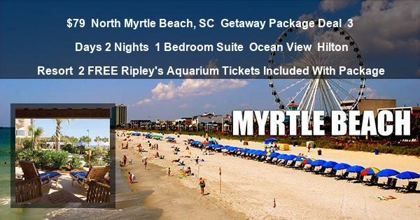 $79 | North Myrtle Beach, SC | Getaway Package Deal | 3 Days 2 Nights | 1 Bedroom Suite | Ocean View | Hilton Resort | 2 FREE Ripley's Aquarium Tickets Included With Package