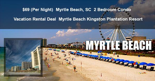 $69 (Per Night) | Myrtle Beach, SC | 2 Bedroom Condo | Vacation Rental Deal | Myrtle Beach Kingston Plantation Resort