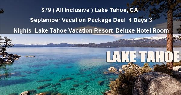 $79 ( All Inclusive ) Lake Tahoe, CA | September Vacation Package Deal | 4 Days 3 Nights | Lake Tahoe Vacation Resort | Deluxe Hotel Room