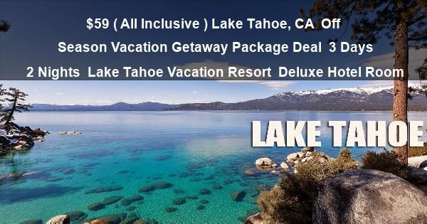 $59 ( All Inclusive ) Lake Tahoe, CA | Off Season Vacation Getaway Package Deal | 3 Days 2 Nights | Lake Tahoe Vacation Resort | Deluxe Hotel Room