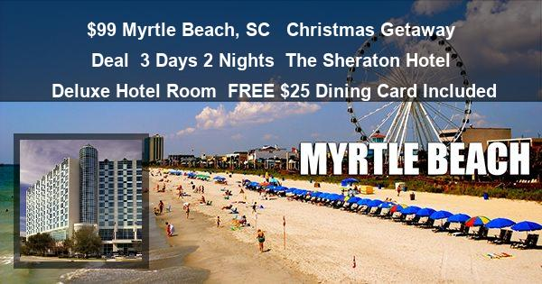 $99 Myrtle Beach, SC  | Christmas Getaway Deal | 3 Days 2 Nights | The Sheraton Hotel | Deluxe Hotel Room | FREE $25 Dining Card Included