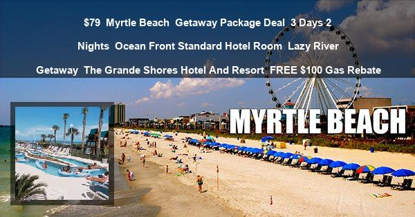 $79 | Myrtle Beach | Getaway Package Deal | 3 Days 2 Nights | Ocean Front Standard Hotel Room | Lazy River Getaway | The Grande Shores Hotel And Resort | FREE $100 Gas Rebate