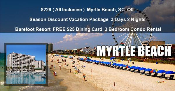 $229 ( All Inclusive ) | Myrtle Beach, SC | Off Season Discount Vacation Package | 3 Days 2 Nights | Barefoot Resort | FREE $25 Dining Card | 3 Bedroom Condo Rental