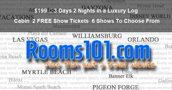 $199 – 3 Days 2 Nights in a Luxury Log Cabin | 2 Show Tickets | 6 Shows To Choose From