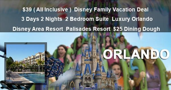 $39 ( All Inclusive ) | Disney Family Vacation Deal | 3 Days 2 Nights | 2 Bedroom Suite | Luxury Orlando Disney Area Resort | Palisades Resort | $25 Dining Dough