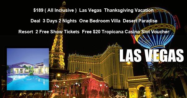 $189 ( All Inclusive ) | Las Vegas | Thanksgiving Vacation Deal | 3 Days 2 Nights | One Bedroom Villa | Desert Paradise Resort | 2 Free Show Tickets | Free $20 Tropicana Casino Slot Voucher