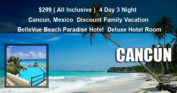 $299 ( All Inclusive ) | 4 Day 3 Night | Cancun, Mexico | Discount Family Vacation | BelleVue Beach Paradise Hotel | Deluxe Hotel Room