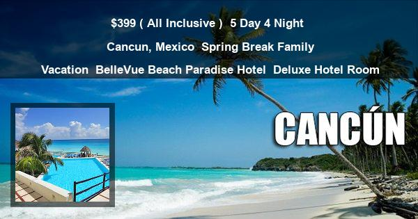 $399 ( All Inclusive ) | 5 Day 4 Night | Cancun, Mexico | Spring Break Family Vacation | BelleVue Beach Paradise Hotel | Deluxe Hotel Room