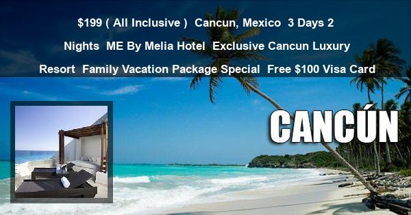 $199 ( All Inclusive ) | Cancun, Mexico | 3 Days 2 Nights | ME By Melia Hotel | Exclusive Cancun Luxury Resort | Family Vacation Package Special | Free $100 Visa Card