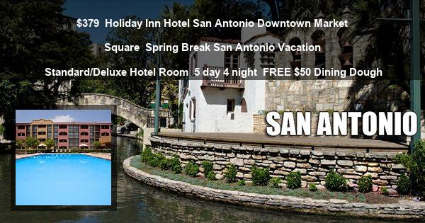 $379 | Holiday Inn Hotel San Antonio Downtown Market Square | Spring Break San Antonio Vacation | Standard/Deluxe Hotel Room | 5 day 4 night | $50 Dining Dough