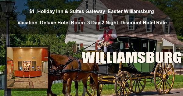 $1 | Holiday Inn & Suites Gateway | Easter Williamsburg Vacation | Deluxe Hotel Room | 3 Day 2 Night | Discount Hotel Rate