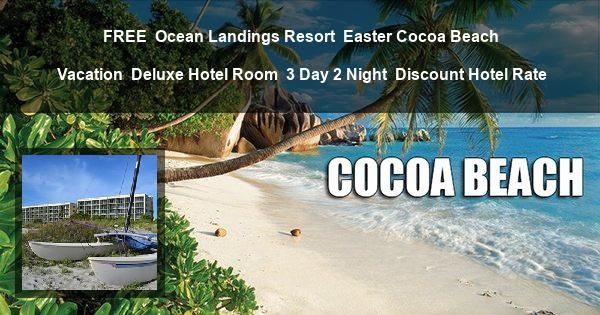 FREE | Ocean Landings Resort | Easter Cocoa Beach Vacation | Deluxe Hotel Room | 3 Day 2 Night | Discount Hotel Rate