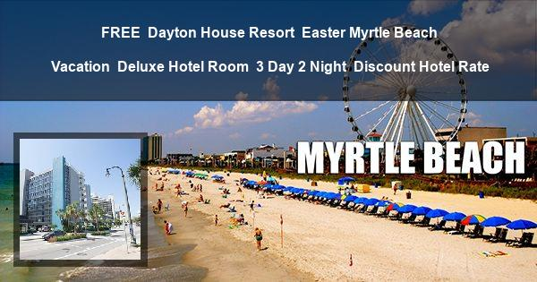 FREE | Dayton House Resort | Easter Myrtle Beach Vacation | Deluxe Hotel Room | 3 Day 2 Night | Discount Hotel Rate
