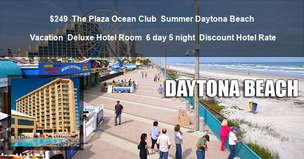 $249 | The Plaza Ocean Club | Summer Daytona Beach Vacation | Deluxe Hotel Room | 6 day 5 night | Discount Hotel Rate