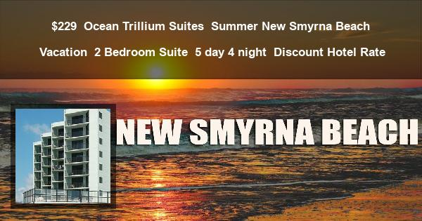 $229 | Ocean Trillium Suites | Summer New Smyrna Beach Vacation | 2 Bedroom Suite | 5 day 4 night | Discount Hotel Rate