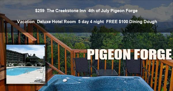 $259 | The Creekstone Inn | 4th of July Pigeon Forge Vacation | Deluxe Hotel Room | 5 day 4 night | $100 Dining Dough