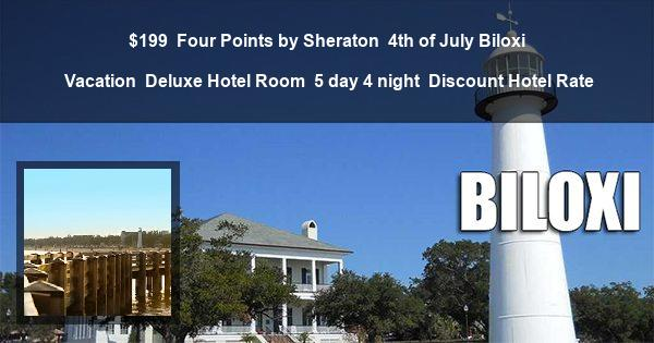 $199 | Four Points by Sheraton | 4th of July Biloxi Vacation | Deluxe Hotel Room | 5 day 4 night | Discount Hotel Rate