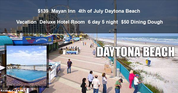 $139 | Mayan Inn | 4th of July Daytona Beach Vacation | Deluxe Hotel Room | 6 day 5 night | $50 Dining Dough