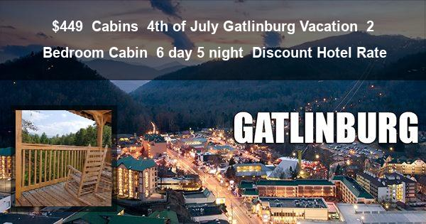 $449 | Cabins | 4th of July Gatlinburg Vacation | 2 Bedroom Cabin | 6 day 5 night | Discount Hotel Rate
