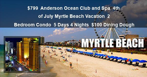 $799 | Anderson Ocean Club and Spa | 4th of July Myrtle Beach Vacation | 2 Bedroom Condo | 5 Days 4 Nights | $100 Dining Dough