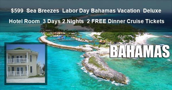 $599 | Sea Breezes | Labor Day Bahamas Vacation | Deluxe Hotel Room | 3 Days 2 Nights | 2 Dinner Cruise Tickets