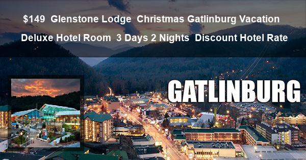 $149 | Glenstone Lodge | Christmas Gatlinburg Vacation | Deluxe Hotel Room | 3 Days 2 Nights | Discount Hotel Rate