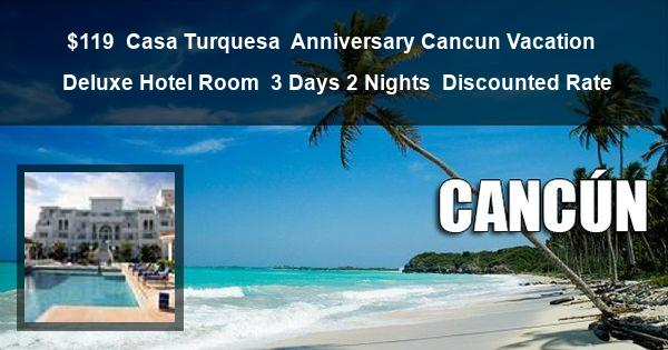 $119 | Casa Turquesa | Anniversary Cancun Vacation | Deluxe Hotel Room | 3 Days 2 Nights | Discounted Rate