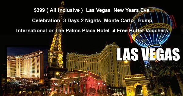 $399 ( All Inclusive ) | Las Vegas | New Years Eve Celebration | 3 Days 2 Nights | Monte Carlo, Trump International or The Palms Place Hotel | 4 Free Buffet Vouchers