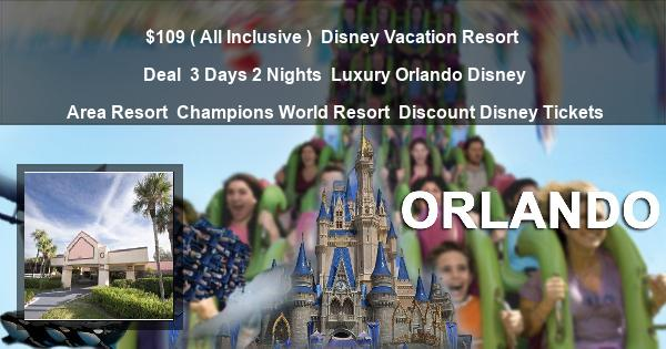 $109 ( All Inclusive ) | Disney Vacation Resort Deal | 3 Days 2 Nights | Luxury Orlando Disney Area Resort | Champions World Resort | Discount Disney Tickets