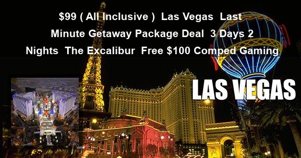 $99 ( All Inclusive ) | Las Vegas | Last Minute Getaway Package Deal | 3 Days 2 Nights | The Excalibur | Free $100 Comped Gaming