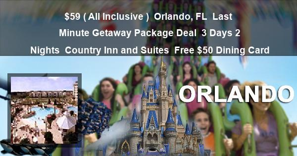 $59 ( All Inclusive )   Orlando, FL   Last Minute Getaway Package Deal   3 Days 2 Nights   Country Inn and Suites   Free $50 Dining Card