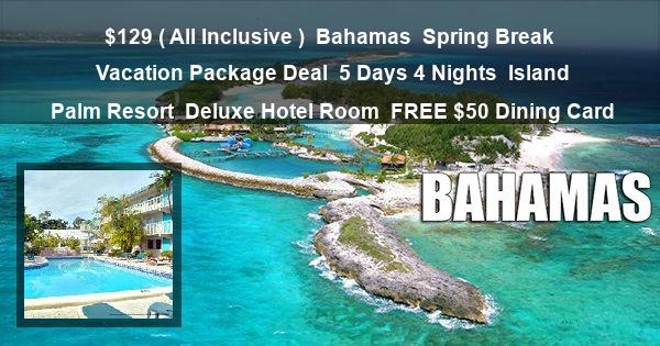 $129 ( All Inclusive ) | Bahamas | Spring Break Vacation Package Deal | 5 Days 4 Nights | Island Palm Resort | Deluxe Hotel Room | FREE $50 Dining Card
