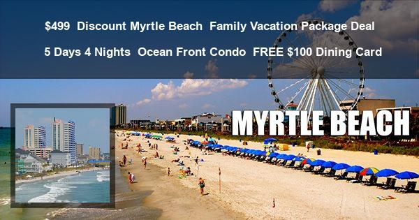 $499   Discount Myrtle Beach   Family Vacation Package Deal   5 Days 4 Nights   Ocean Front Condo   FREE $100 Dining Card