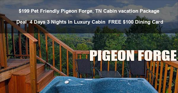 $199 Pet Friendly Pigeon Forge, TN Cabin vacation Package Deal | 4 Days 3 Nights In Luxury Cabin | FREE $100 Dining Card