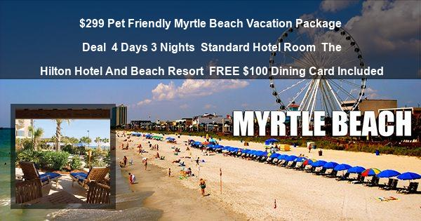 $299 Pet Friendly Myrtle Beach Vacation Package Deal | 4 Days 3 Nights | Standard Hotel Room | The Hilton Hotel And Beach Resort | FREE $100 Dining Card Included