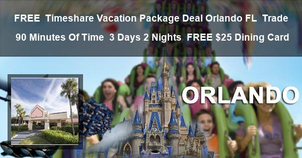 FREE | Timeshare Vacation Package Deal |Orlando FL | Trade 90 Minutes Of Time | 3 Days 2 Nights | FREE $25 Dining Card
