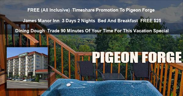 FREE (All Inclusive)   Timeshare Promotion To Pigeon Forge   James Manor Inn   3 Days 2 Nights   Bed And Breakfast   FREE $25 Dining Dough   Trade 90 Minutes Of Your Time For This Vacation Special