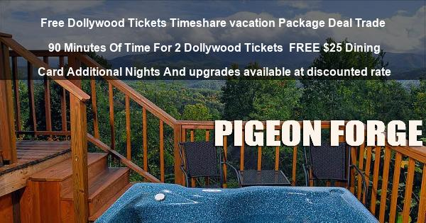 Free Dollywood Tickets Timeshare vacation Package Deal Trade 90 Minutes Of Time For 2 Dollywood Tickets | FREE $25 Dining Card Additional Nights And upgrades available at discounted rate