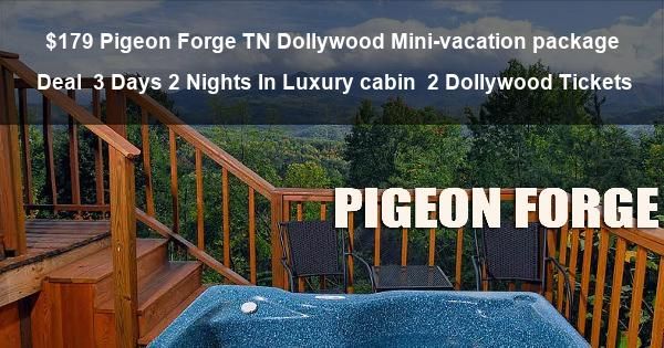 $179 Pigeon Forge TN Dollywood Mini-vacation package Deal | 3 Days 2 Nights In Luxury cabin | 2 Dollywood Tickets