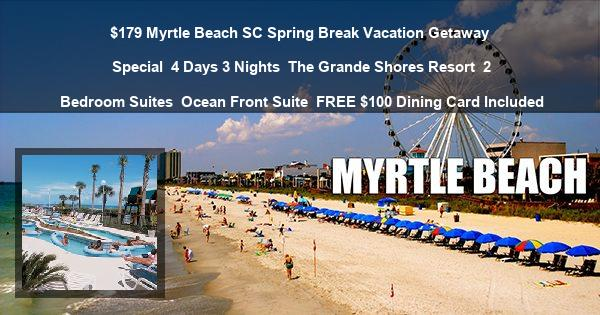 $179 Myrtle Beach SC Spring Break Vacation Getaway Special | 4 Days 3 Nights | The Grande Shores Resort | 2 Bedroom Suites | Ocean Front Suite | FREE $100 Dining Card Included