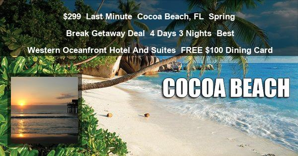 $299 | Last Minute | Cocoa Beach, FL | Spring Break Getaway Deal | 4 Days 3 Nights | Best Western Oceanfront Hotel And Suites | FREE $100 Dining Card