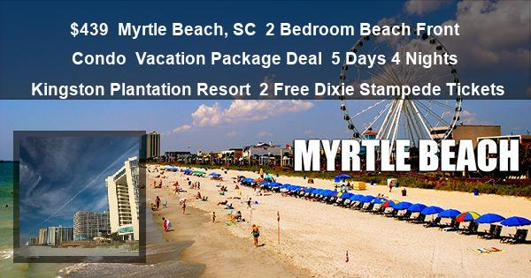 $439   Myrtle Beach, SC   2 Bedroom Beach Front Condo   Vacation Package Deal   5 Days 4 Nights   Kingston Plantation Resort   2 Free Dixie Stampede Tickets