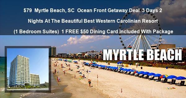 $79 | Myrtle Beach, SC | Ocean Front Getaway Deal | 3 Days 2 Nights At The Beautiful Best Western Carolinian Resort | (1 Bedroom Suites) | 1 FREE $50 Dining Card Included With Package